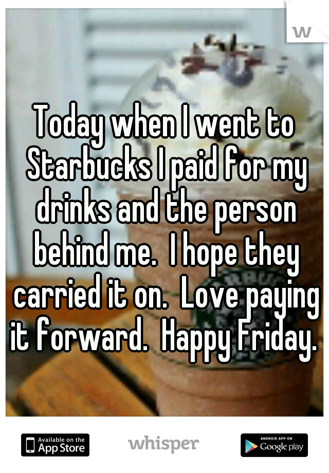 Today when I went to Starbucks I paid for my drinks and the person behind me.  I hope they carried it on.  Love paying it forward.  Happy Friday.