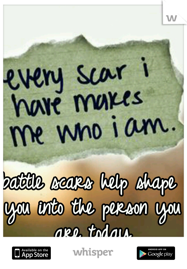 battle scars help shape you into the person you are today