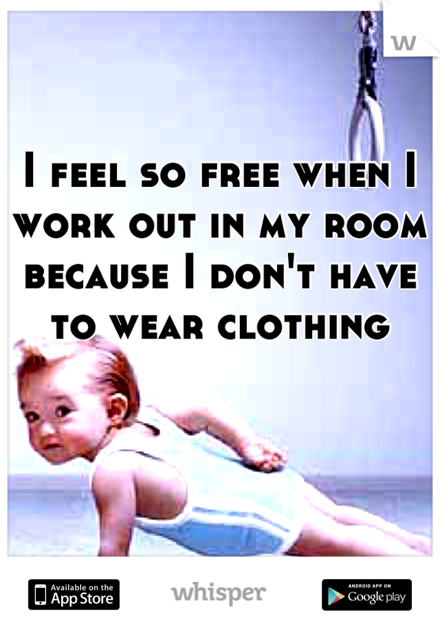 I feel so free when I work out in my room because I don't have to wear clothing