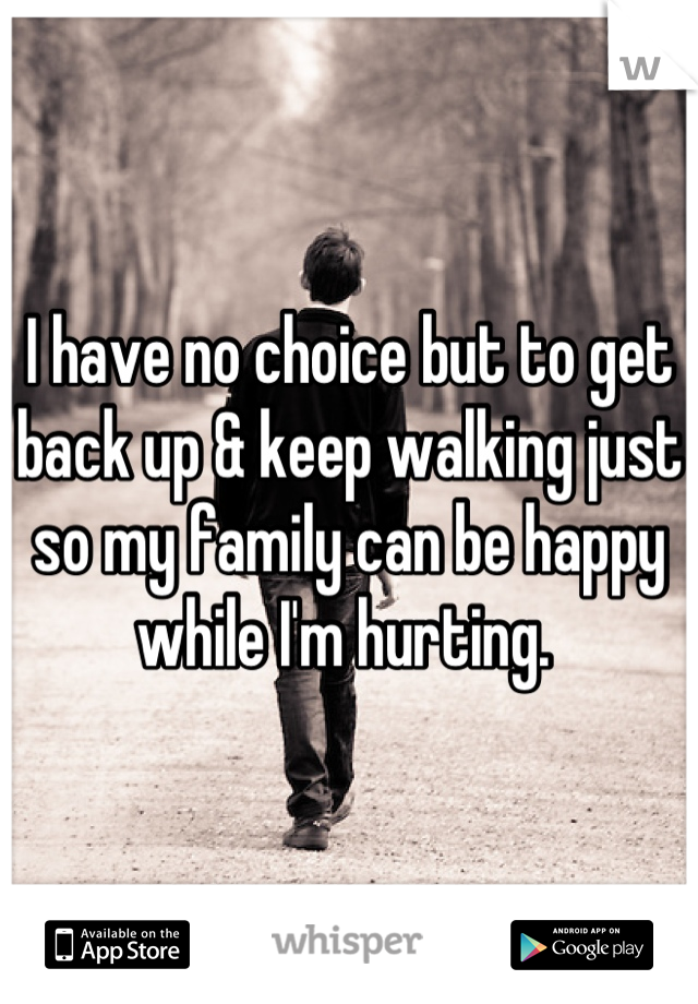 I have no choice but to get back up & keep walking just so my family can be happy while I'm hurting.