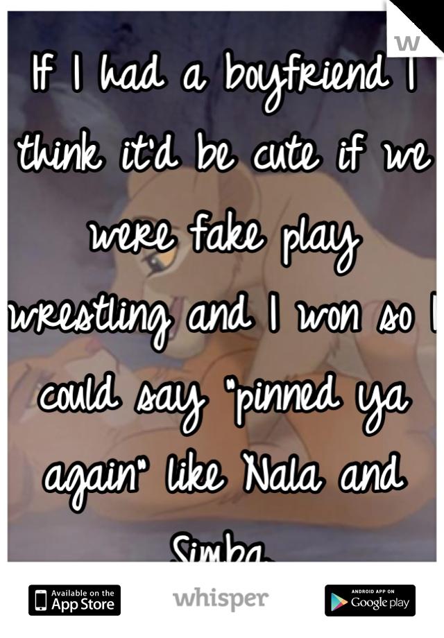 """If I had a boyfriend I think it'd be cute if we were fake play wrestling and I won so I could say """"pinned ya again"""" like Nala and Simba."""