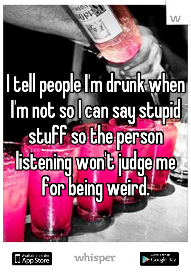 I tell people I'm drunk when I'm not so I can say stupid stuff so the person listening won't judge me for being weird.