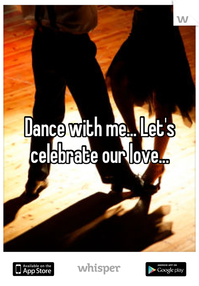 Dance with me... Let's celebrate our love...