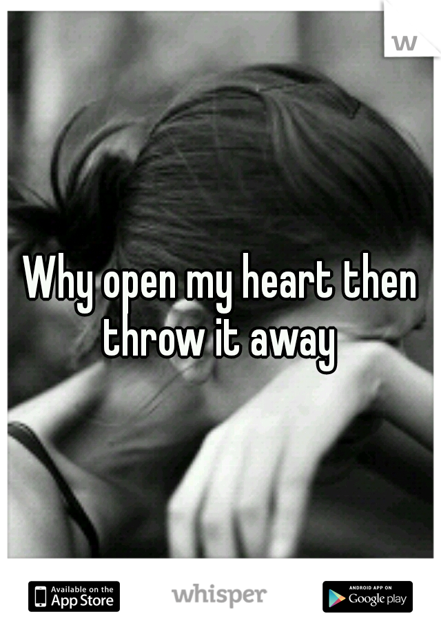 Why open my heart then throw it away