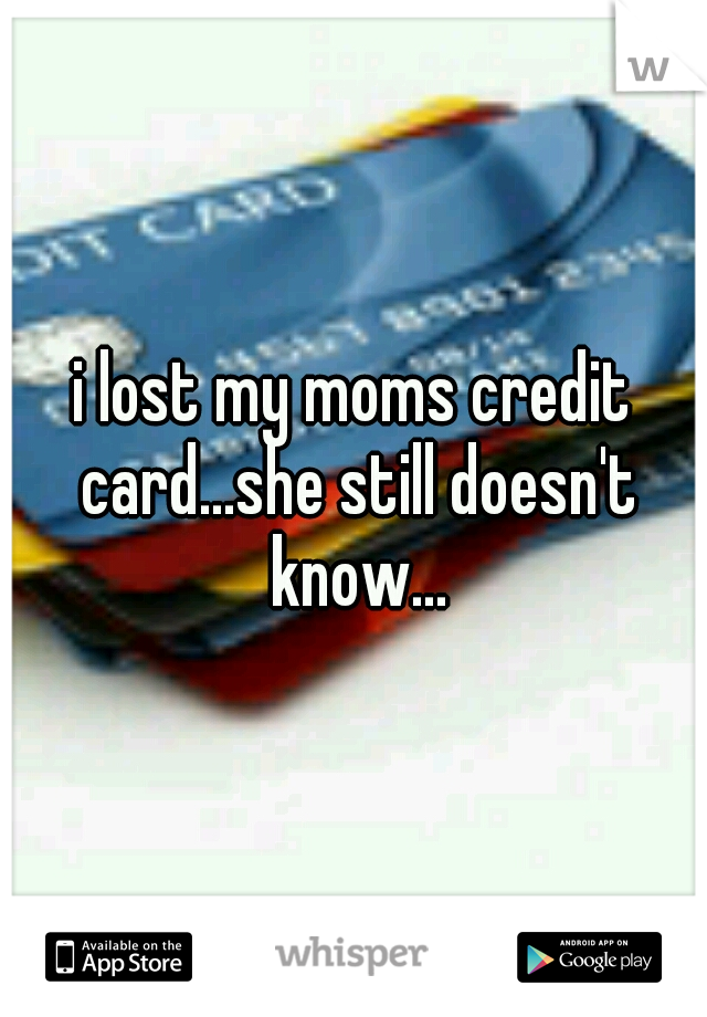 i lost my moms credit card...she still doesn't know...