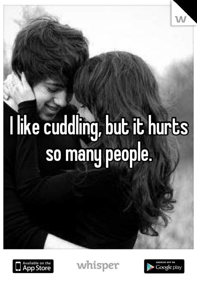I like cuddling, but it hurts so many people.