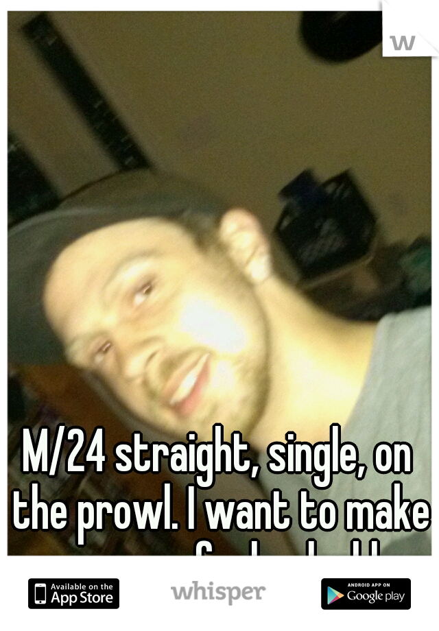 M/24 straight, single, on the prowl. I want to make someone feel valuable