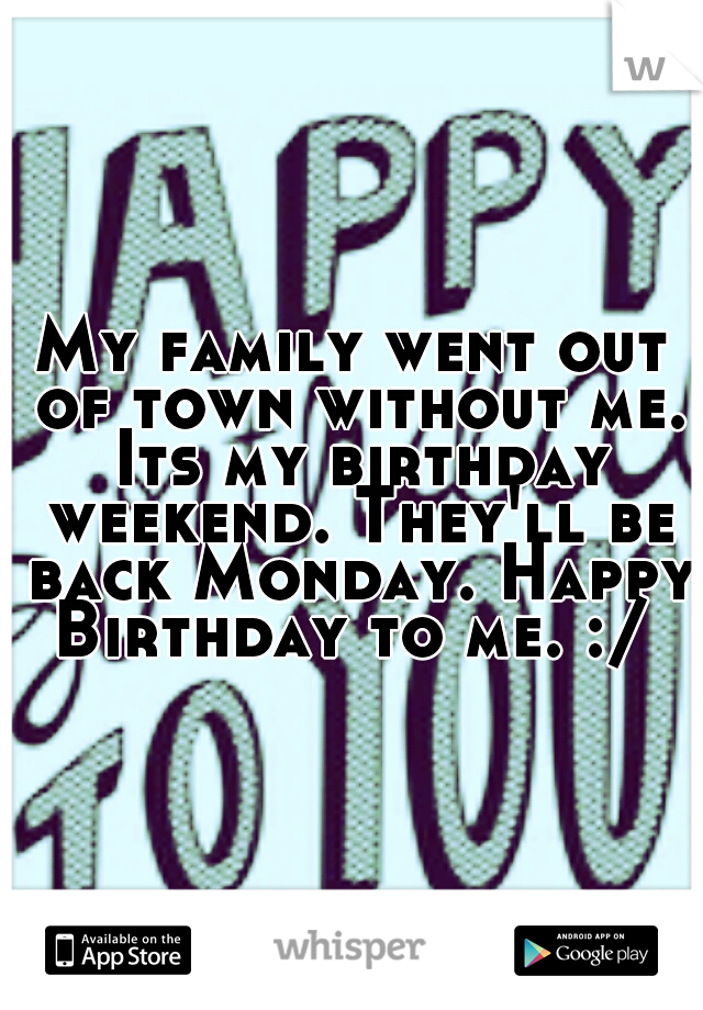 My family went out of town without me. Its my birthday weekend. They'll be back Monday. Happy Birthday to me. :/