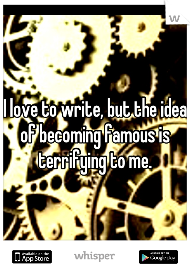 I love to write, but the idea of becoming famous is terrifying to me.