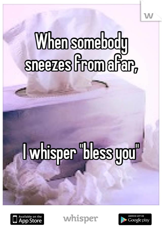"""When somebody  sneezes from afar,     I whisper """"bless you"""""""