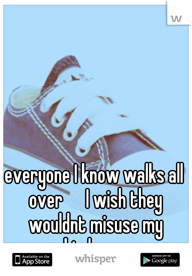 everyone I know walks all over   I wish they wouldnt misuse my kindness