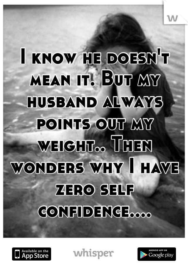 I know he doesn't mean it. But my husband always points out my weight.. Then wonders why I have zero self confidence....