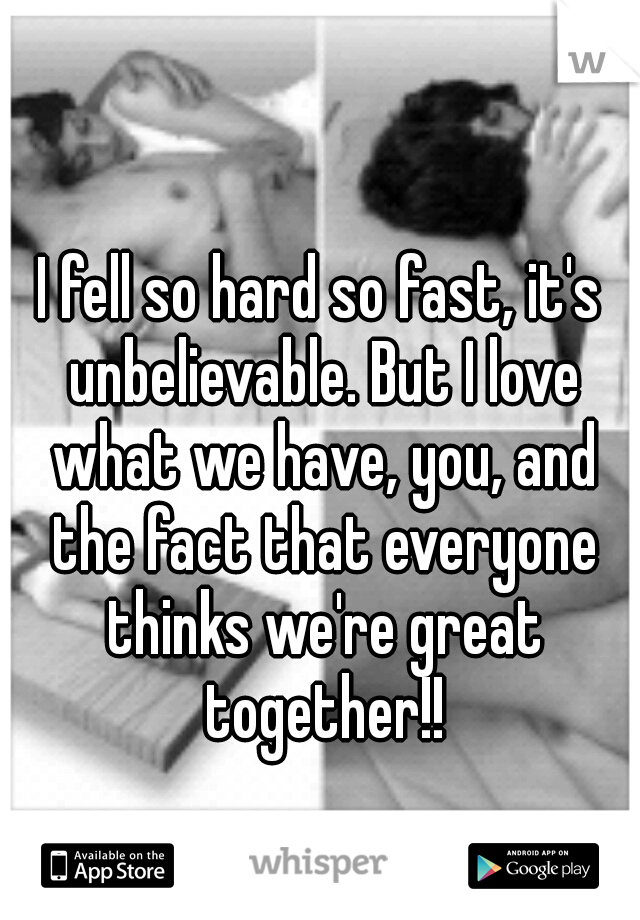 I fell so hard so fast, it's unbelievable. But I love what we have, you, and the fact that everyone thinks we're great together!!
