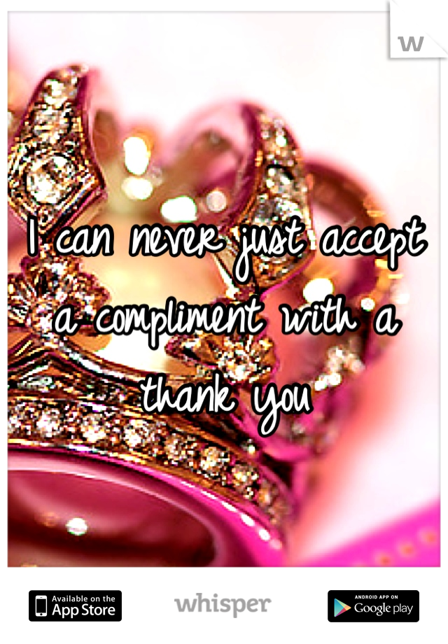 I can never just accept a compliment with a thank you