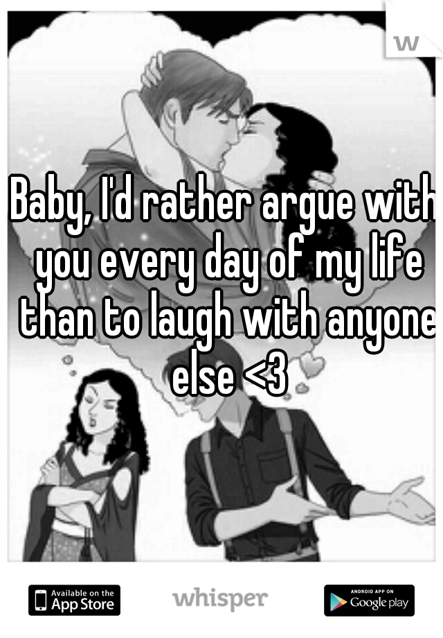 Baby, I'd rather argue with you every day of my life than to laugh with anyone else <3
