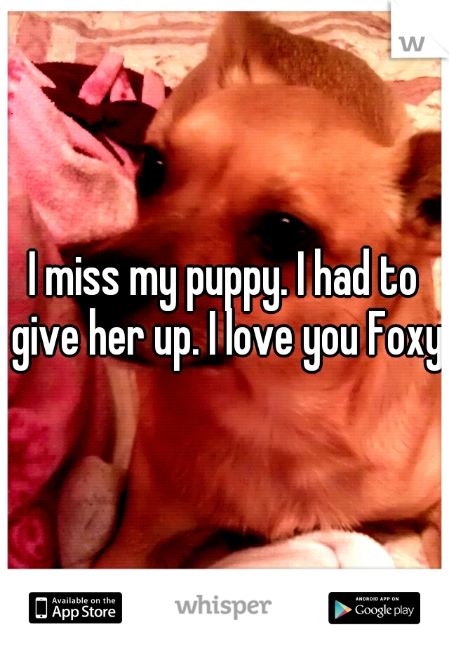 I miss my puppy. I had to give her up. I love you Foxy.