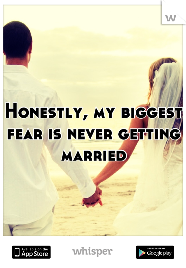 Honestly, my biggest fear is never getting married