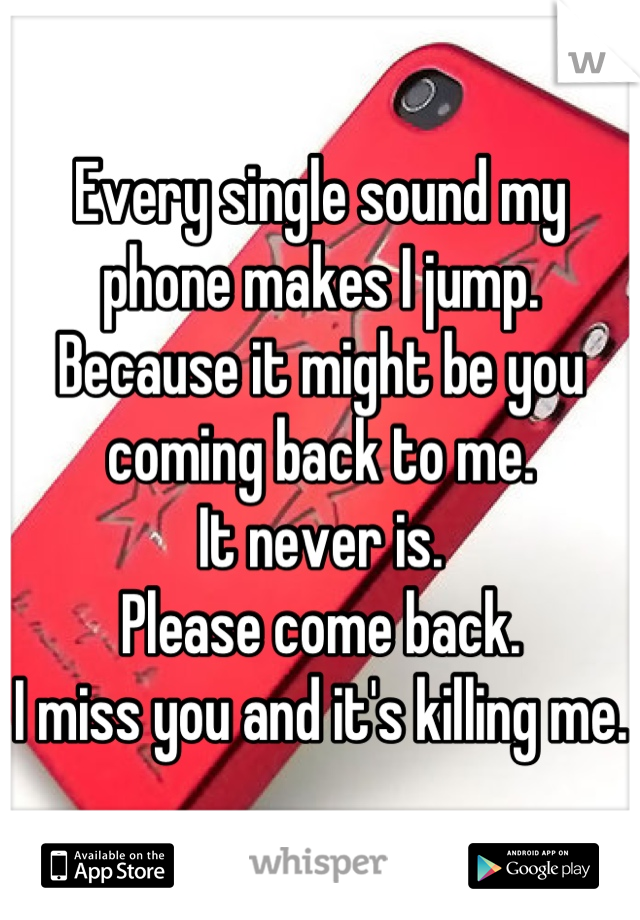 Every single sound my phone makes I jump. Because it might be you coming back to me.  It never is.  Please come back.  I miss you and it's killing me.