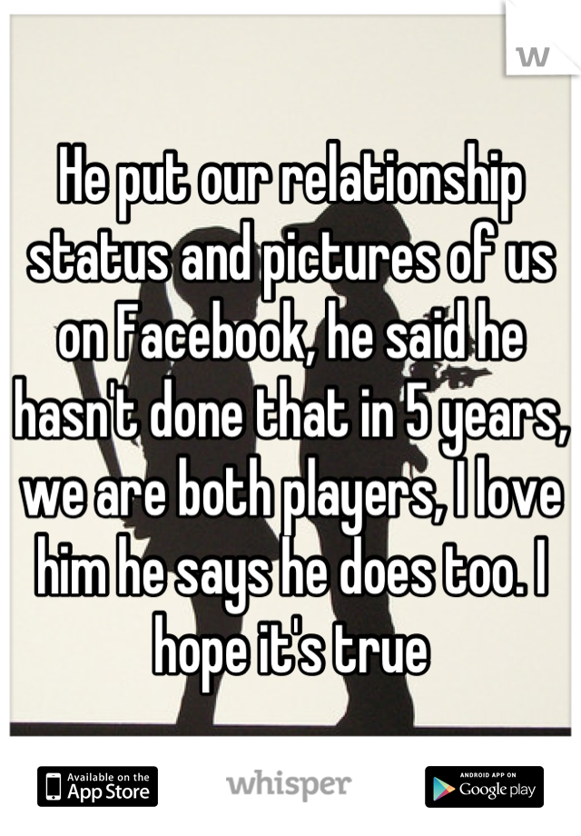 He put our relationship status and pictures of us on Facebook, he said he hasn't done that in 5 years, we are both players, I love him he says he does too. I hope it's true
