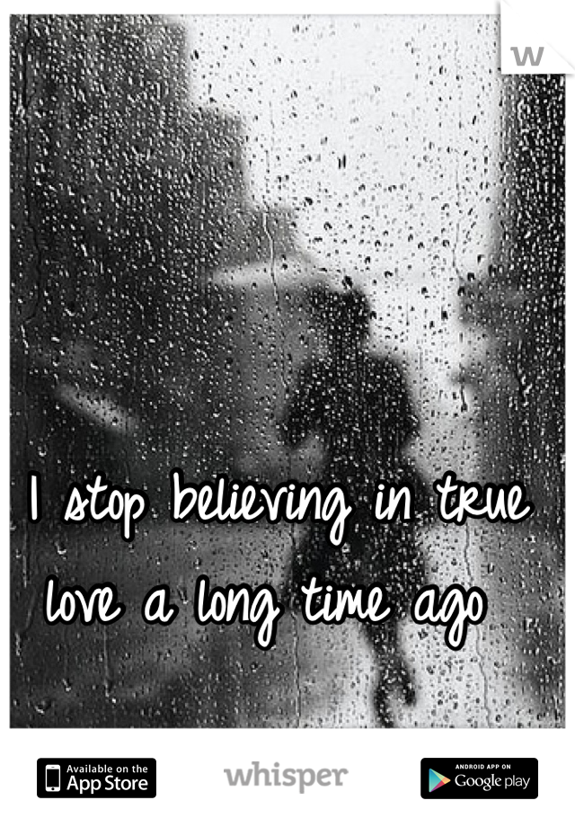 I stop believing in true love a long time ago