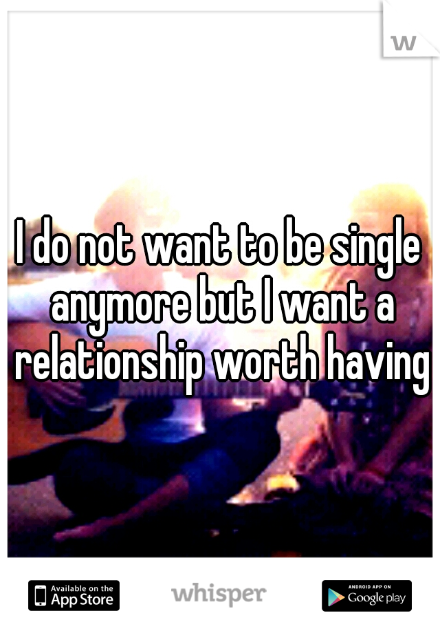 I do not want to be single anymore but I want a relationship worth having