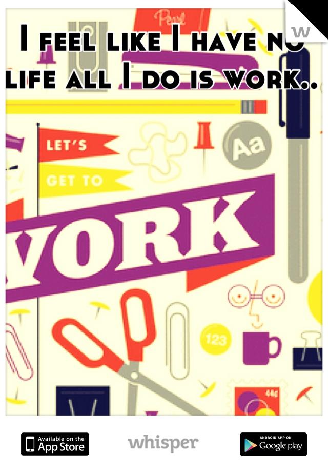 I feel like I have no life all I do is work..