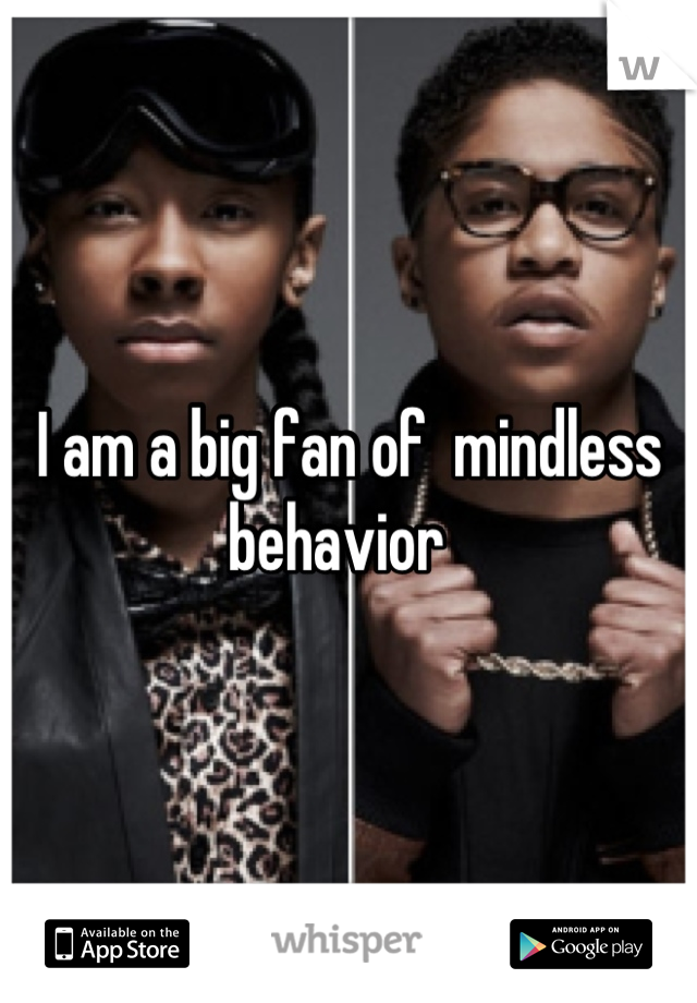 I am a big fan of  mindless behavior