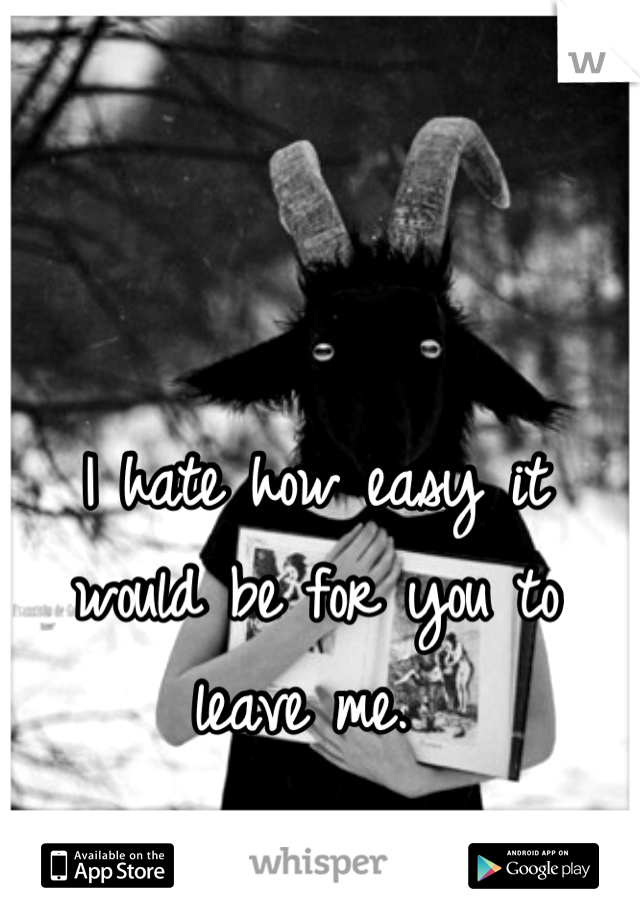 I hate how easy it would be for you to leave me.