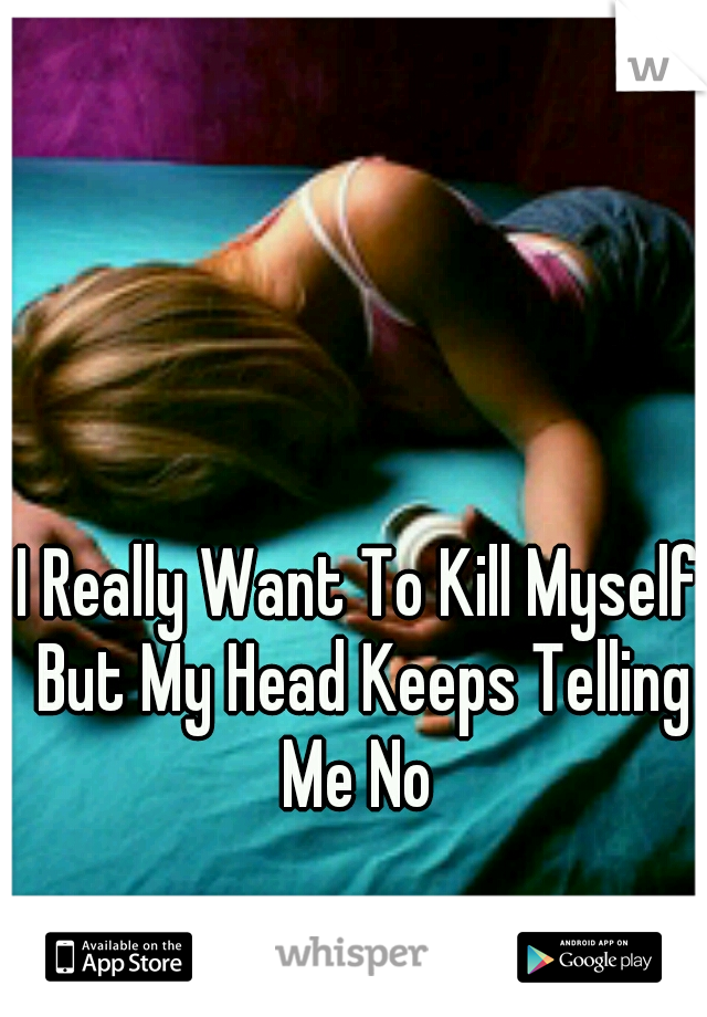 I Really Want To Kill Myself But My Head Keeps Telling Me No