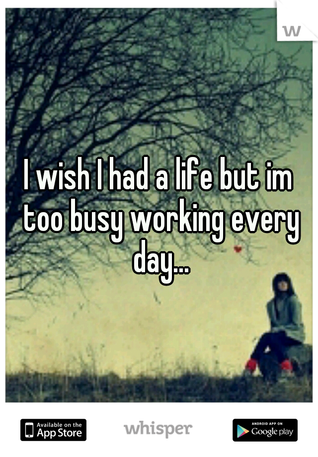 I wish I had a life but im too busy working every day...