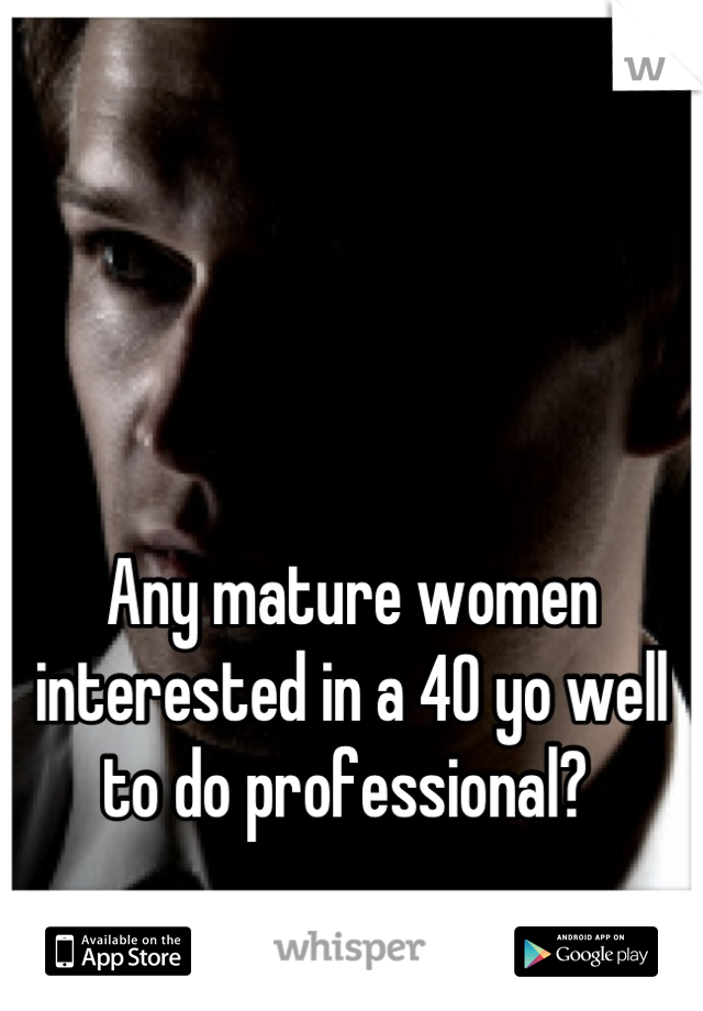 Any mature women interested in a 40 yo well to do professional?