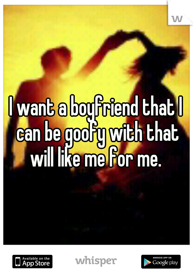 I want a boyfriend that I can be goofy with that will like me for me.