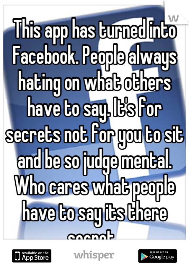 This app has turned into Facebook. People always hating on what others have to say. It's for secrets not for you to sit and be so judge mental. Who cares what people have to say its there secret.