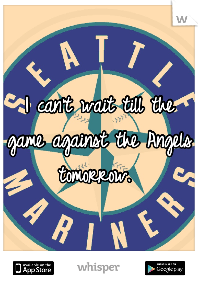 I can't wait till the game against the Angels tomorrow.