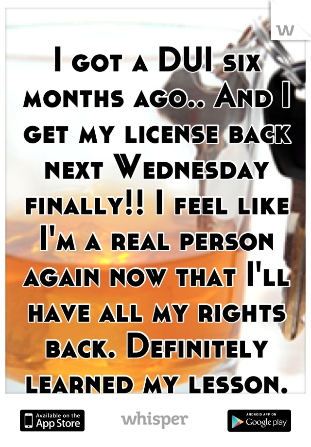 I got a DUI six months ago.. And I get my license back next Wednesday finally!! I feel like I'm a real person again now that I'll have all my rights back. Definitely learned my lesson.