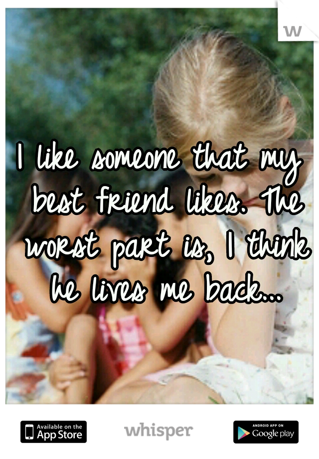 I like someone that my best friend likes. The worst part is, I think he lives me back...