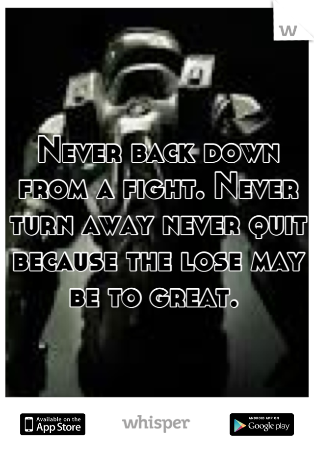 Never back down from a fight. Never turn away never quit because the lose may be to great.