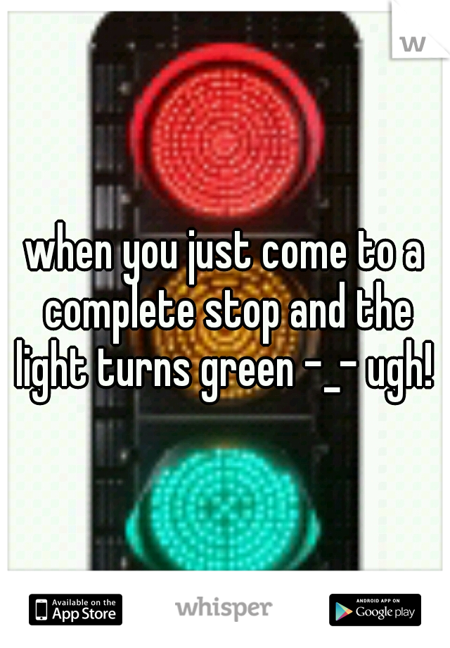 when you just come to a complete stop and the light turns green -_- ugh!
