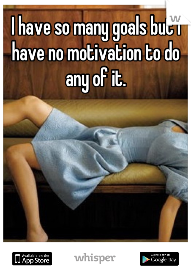 I have so many goals but I have no motivation to do any of it.