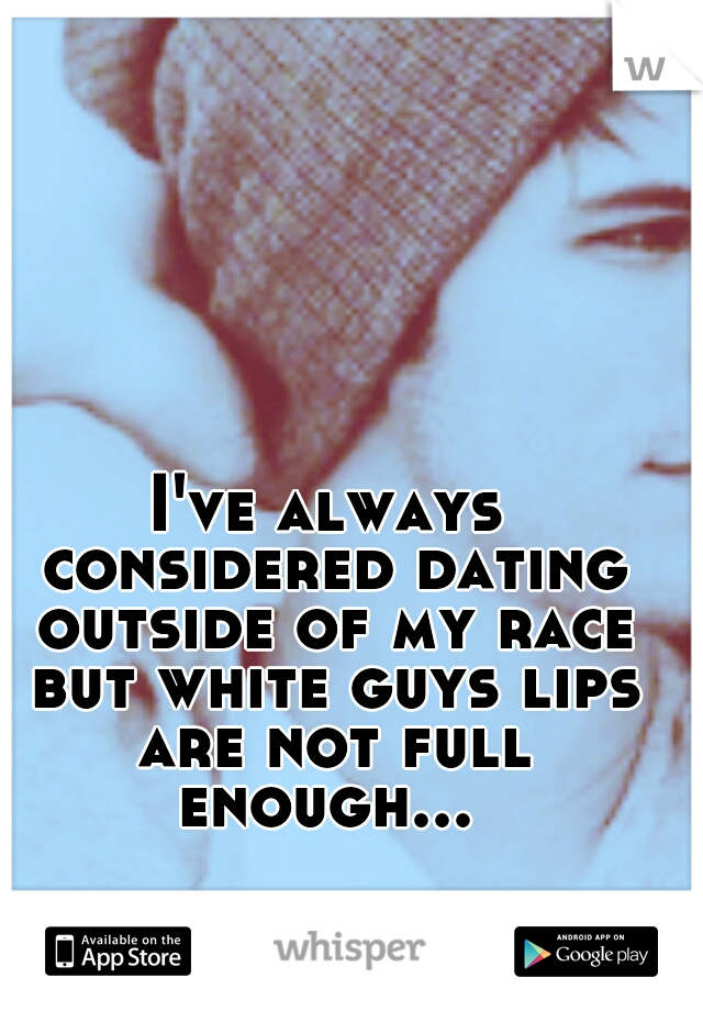 I've always considered dating outside of my race but white guys lips are not full enough...