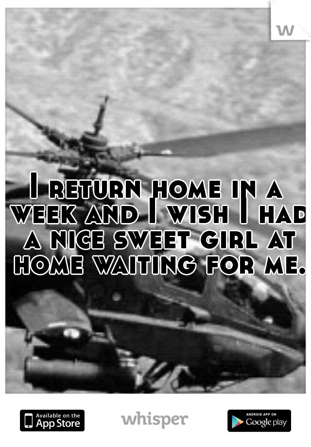 I return home in a week and I wish I had a nice sweet girl at home waiting for me.