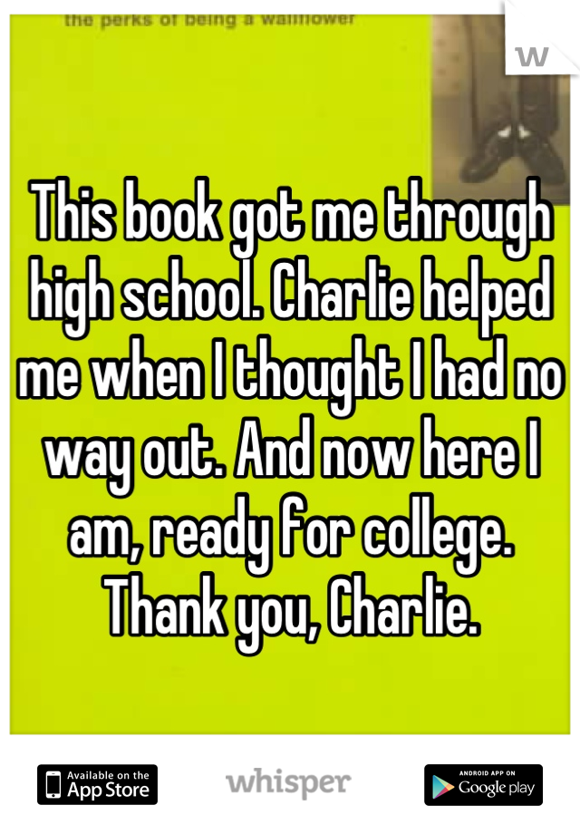 This book got me through high school. Charlie helped me when I thought I had no way out. And now here I am, ready for college. Thank you, Charlie.