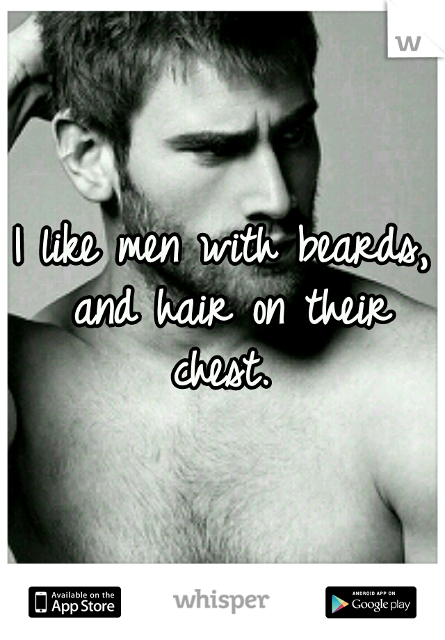 I like men with beards, and hair on their chest.