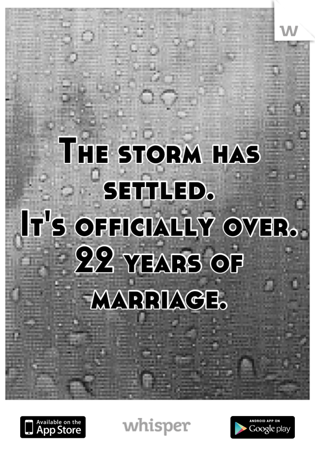The storm has settled.  It's officially over. 22 years of marriage.