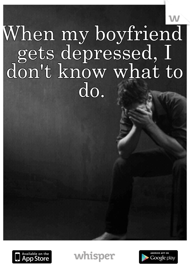 When my boyfriend gets depressed, I don't know what to do.