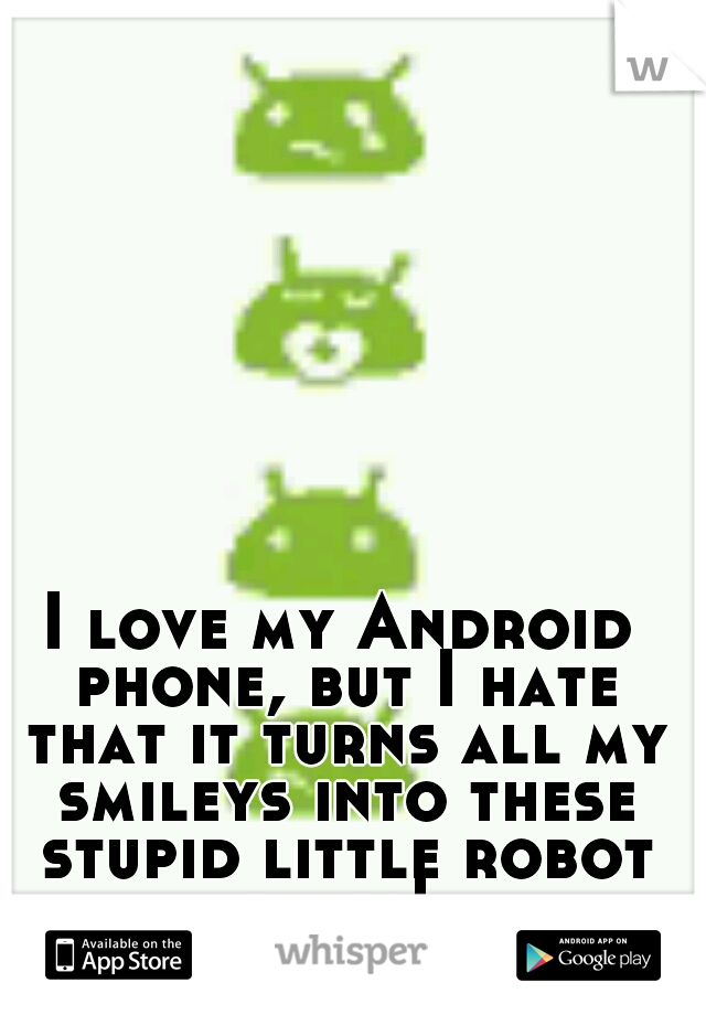 I love my Android phone, but I hate that it turns all my smileys into these stupid little robot faces!
