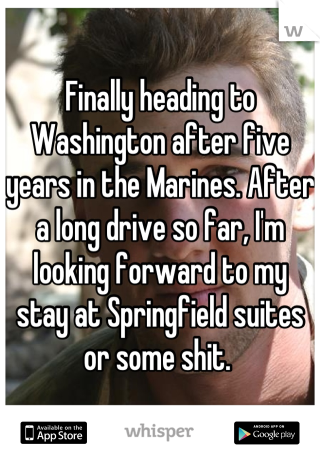 Finally heading to Washington after five years in the Marines. After a long drive so far, I'm looking forward to my stay at Springfield suites or some shit.