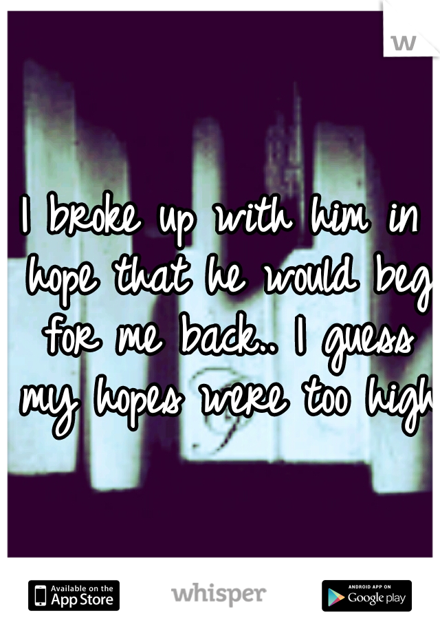 I broke up with him in hope that he would beg for me back.. I guess my hopes were too high.
