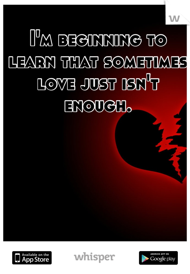 I'm beginning to learn that sometimes love just isn't enough.