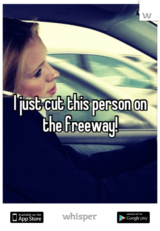 I just cut this person on the freeway!